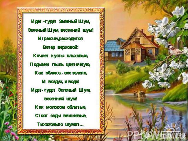 Идет –гудет Зеленый Шум, Зеленый Шум, весенний шум! Играючи,расходится Ветер верховой: Качнет кусты ольховые, Подымет пыль цветочную, Как облако,- все зелено, И воздух, и вода! Идет- гудет Зеленый Шум, весенний шум! Как молоком облитые, Стоят сады в…