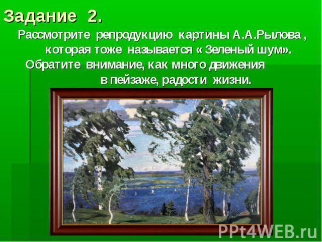 Задание 2.Рассмотрите репродукцию картины А.А.Рылова , которая тоже называется « Зеленый шум». Обратите внимание, как много движения в пейзаже, радости жизни.