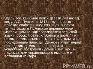 Здесь все, как было почти двести лет назад, когда А.С. Пушкин в 1817 году впервы