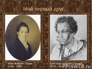 Мой первый друг… Иван Иванович Пущин (1798 – 1859) Александр Сергеевич Пушкин (1