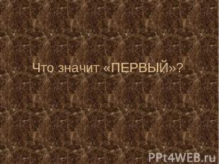 Что значит «ПЕРВЫЙ»?