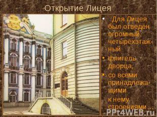 Открытие Лицея Для Лицея был отведён огромный, четырёхэтаж-ный флигель дворца, с