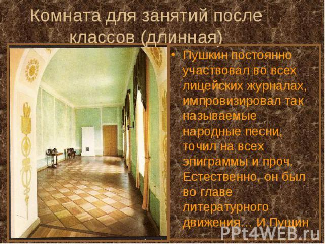 Комната для занятий после классов (длинная)Пушкин постоянно участвовал во всех лицейских журналах, импровизировал так называемые народные песни, точил на всех эпиграммы и проч. Естественно, он был во главе литературного движения… И.Пущин