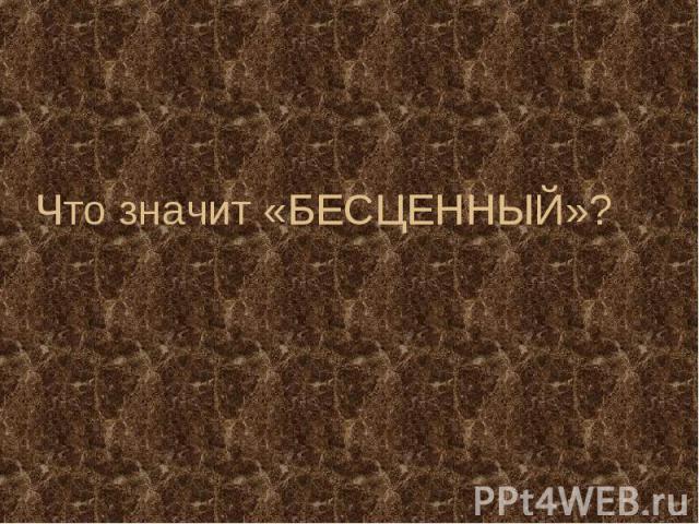 Что значит «БЕСЦЕННЫЙ»?