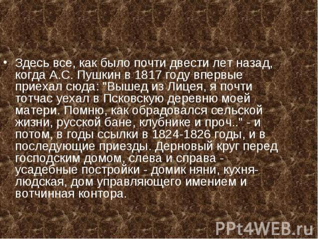 Здесь все, как было почти двести лет назад, когда А.С. Пушкин в 1817 году впервые приехал сюда: