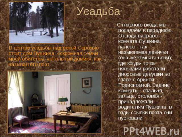 Усадьба  В центре усадьбы над рекой Соротью стоит дом Пушкина: «скромная семьи моей обитель», «опальный домик», как называл его поэт.  С главного входа мы попадаем в переднюю. Отсюда направо - комната Пушкина, налево - так называемая девичья (она…