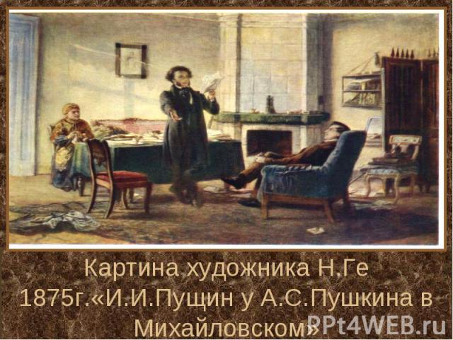 Картина художника Н.Ге 1875г.«И.И.Пущин у А.С.Пушкина в Михайловском»