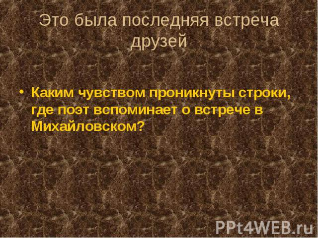 Это была последняя встреча друзейКаким чувством проникнуты строки, где поэт вспоминает о встрече в Михайловском?