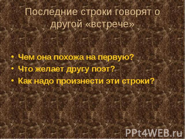 Последние строки говорят о другой «встрече»Чем она похожа на первую? Что желает другу поэт? Как надо произнести эти строки?