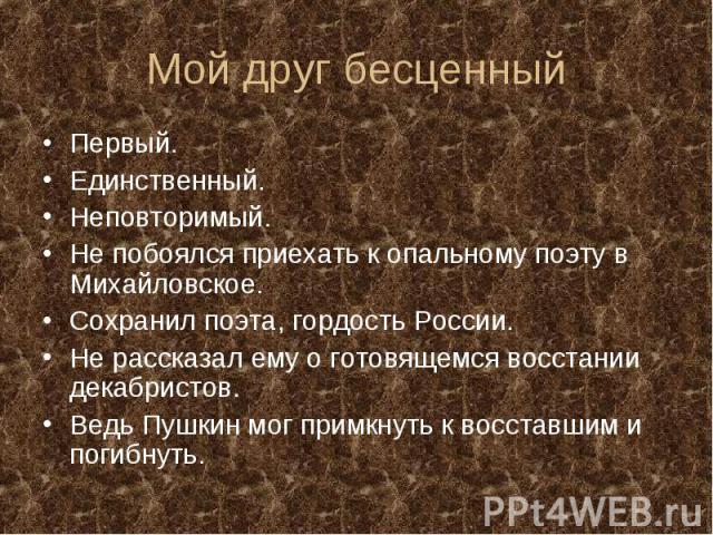 Мой друг бесценныйПервый. Единственный. Неповторимый. Не побоялся приехать к опальному поэту в Михайловское. Сохранил поэта, гордость России. Не рассказал ему о готовящемся восстании декабристов. Ведь Пушкин мог примкнуть к восставшим и погибнуть.
