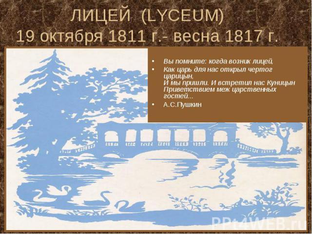 ЛИЦЕЙ (LYCEUM) 19 октября 1811 г.- весна 1817 г. Вы помните: когда возник лицей, Как царь для нас открыл чертог царицын, И мы пришли. И встретил нас Куницын Приветствием меж царственных гостей... А.С.Пушкин