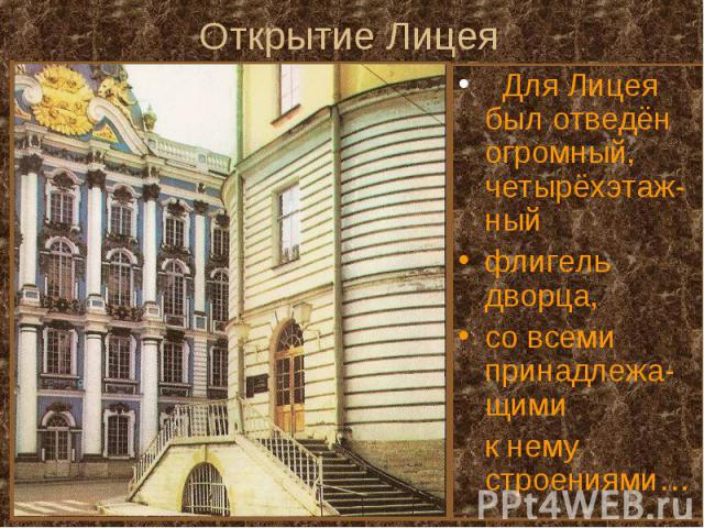 Открытие Лицея Для Лицея был отведён огромный, четырёхэтаж-ный флигель дворца, со всеми принадлежа-щими к нему строениями…