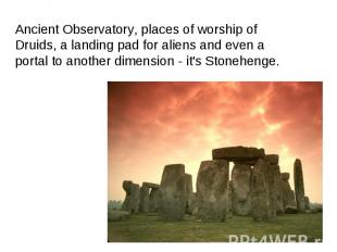 Ancient Observatory, places of worship of Druids, a landing pad for aliens and e