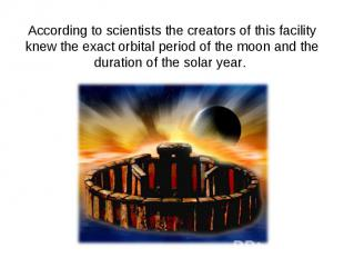 According to scientists the creators of this facility knew the exact orbital per