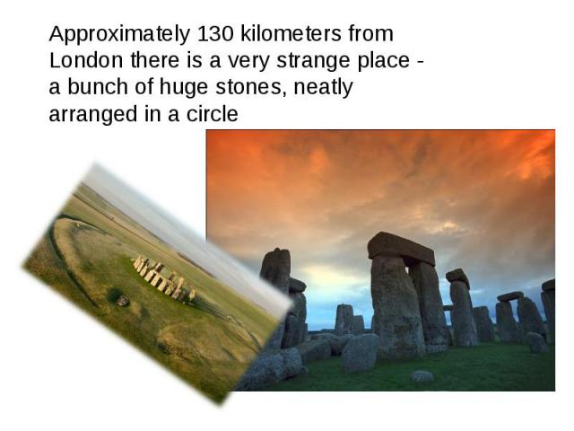 Approximately 130 kilometers from London there is a very strange place - a bunch of huge stones, neatly arranged in a circle