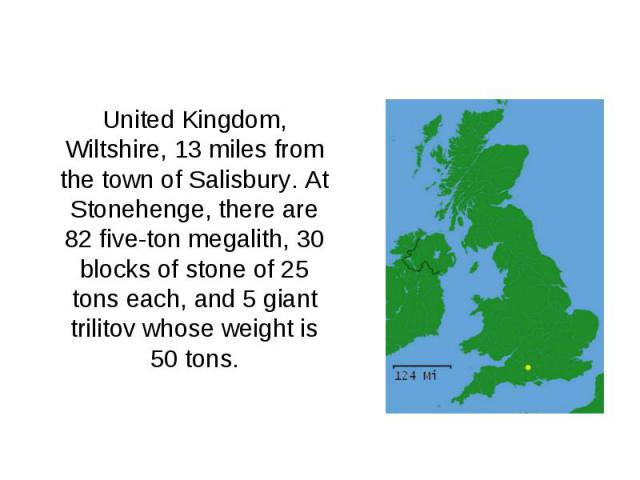 United Kingdom, Wiltshire, 13 miles from the town of Salisbury. At Stonehenge, there are 82 five-ton megalith, 30 blocks of stone of 25 tons each, and 5 giant trilitov whose weight is 50 tons.