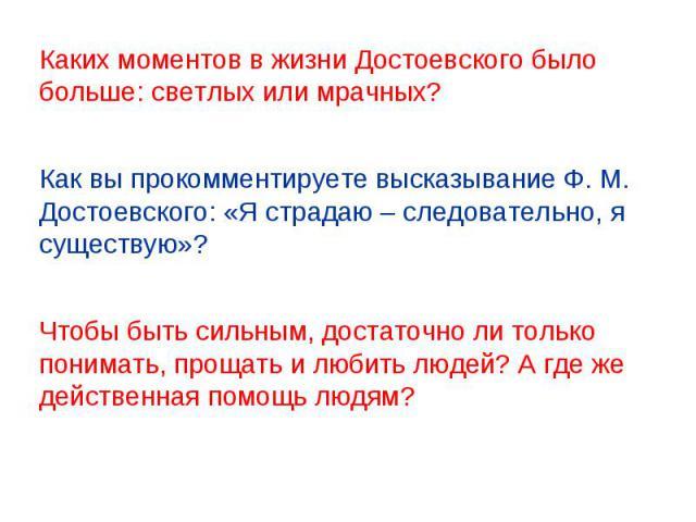 Каких моментов в жизни Достоевского было больше: светлых или мрачных? Как вы прокомментируете высказывание Ф. М. Достоевского: «Я страдаю – следовательно, я существую»? Чтобы быть сильным, достаточно ли только понимать, прощать и любить людей? А где…