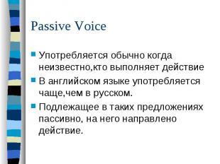 Passive VoiceУпотребляется обычно когда неизвестно,кто выполняет действие В англ