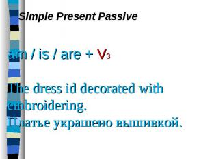 Simple Present Passive am / is / are + V3 The dress id decorated with embroideri