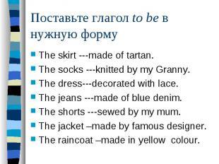 Поставьте глагол to be в нужную формуThe skirt ---made of tartan. The socks ---k
