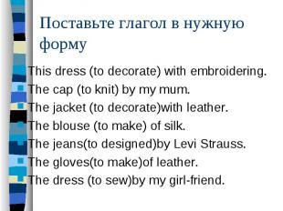 Поставьте глагол в нужную формуThis dress (to decorate) with embroidering. The c