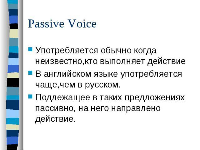 Passive VoiceУпотребляется обычно когда неизвестно,кто выполняет действие В английском языке употребляется чаще,чем в русском. Подлежащее в таких предложениях пассивно, на него направлено действие.