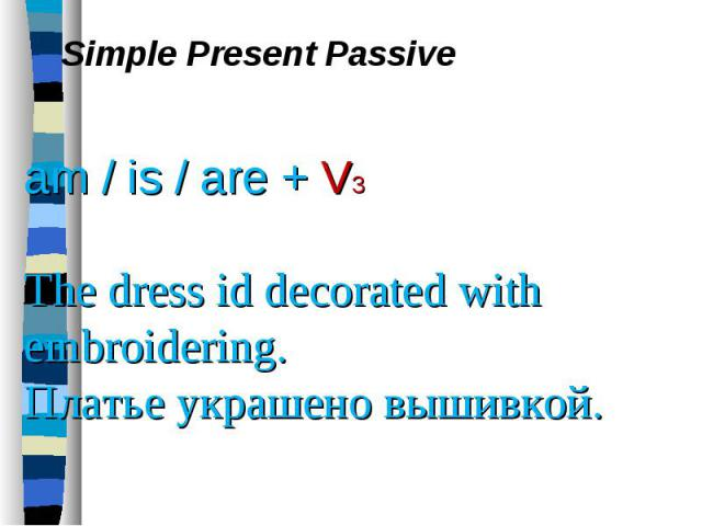 Simple Present Passive am / is / are + V3 The dress id decorated with embroidering. Платье украшено вышивкой.