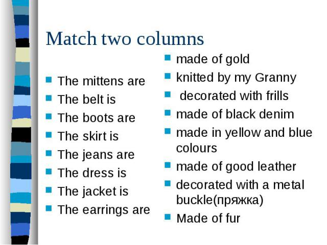 Match two columnsThe mittens are The belt is The boots are The skirt is The jeans are The dress is The jacket is The earrings are made of gold knitted by my Granny decorated with frills made of black denim made in yellow and blue colours made of goo…