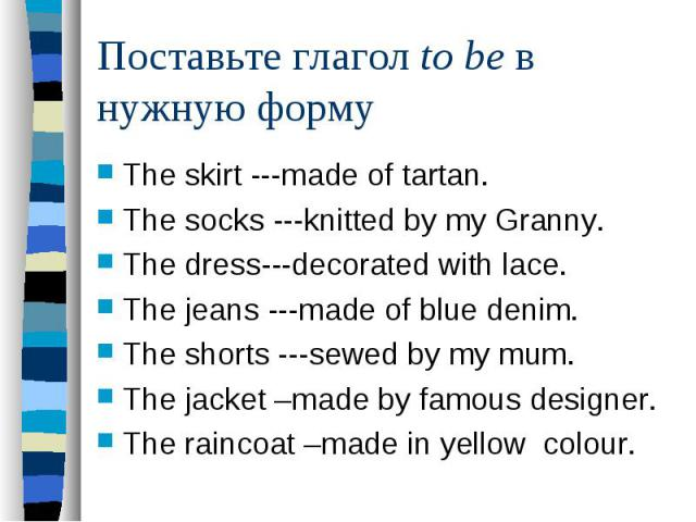 Поставьте глагол to be в нужную формуThe skirt ---made of tartan. The socks ---knitted by my Granny. The dress---decorated with lace. The jeans ---made of blue denim. The shorts ---sewed by my mum. The jacket –made by famous designer. The raincoat –…
