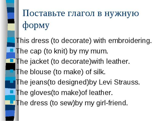 Поставьте глагол в нужную формуThis dress (to decorate) with embroidering. The cap (to knit) by my mum. The jacket (to decorate)with leather. The blouse (to make) of silk. The jeans(to designed)by Levi Strauss. The gloves(to make)of leather. The dre…
