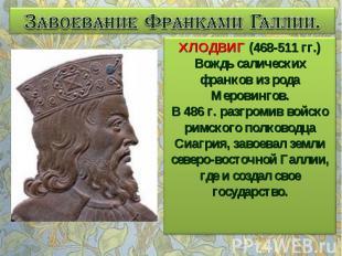 Завоевание Франками Галлии. ХЛОДВИГ (468-511 гг.) Вождь салических франков из ро