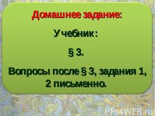 Домашнее задание: Учебник: § 3. Вопросы после § 3, задания 1, 2 письменно.