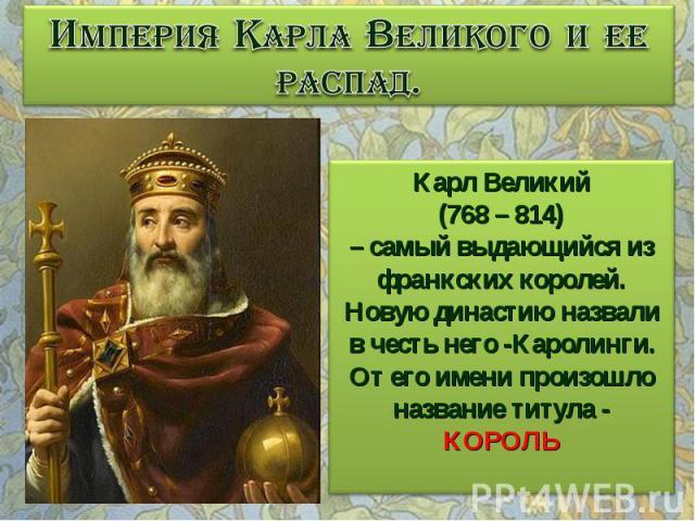 Империя Карла Великого и ее распад. Карл Великий (768 – 814) – самый выдающийся из франкских королей. Новую династию назвали в честь него -Каролинги. От его имени произошло название титула - КОРОЛЬ