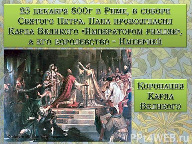 25 декабря 800г в Риме, в соборе Святого Петра. Папа провозгласил Карла Великого «Императором римлян», а его королевство - Империей Коронация Карла Великого
