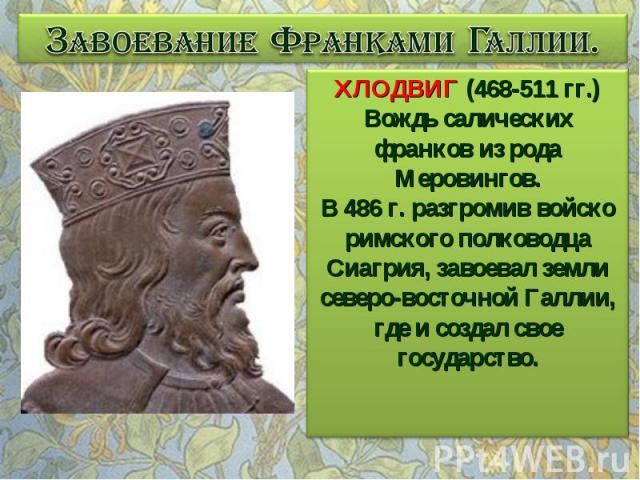 Завоевание Франками Галлии. ХЛОДВИГ (468-511 гг.) Вождь салических франков из рода Меровингов. В 486 г. разгромив войско римского полководца Сиагрия, завоевал земли северо-восточной Галлии, где и создал свое государство.