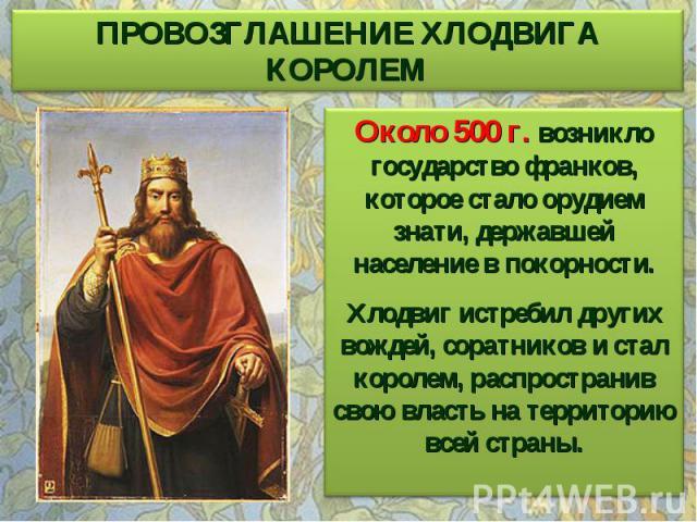 ПРОВОЗГЛАШЕНИЕ ХЛОДВИГА КОРОЛЕМ Около 500 г. возникло государство франков, которое стало орудием знати, державшей население в покорности. Хлодвиг истребил других вождей, соратников и стал королем, распространив свою власть на территорию всей страны.