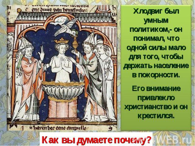 Хлодвиг был умным политиком,- он понимал, что одной силы мало для того, чтобы держать население в покорности. Его внимание привлекло христианство и он крестился. Как вы думаете почему?
