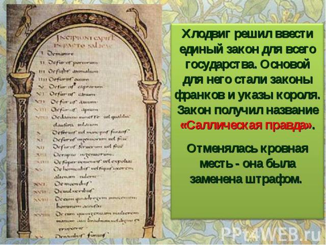 Хлодвиг решил ввести единый закон для всего государства. Основой для него стали законы франков и указы короля. Закон получил название «Саллическая правда». Отменялась кровная месть - она была заменена штрафом.