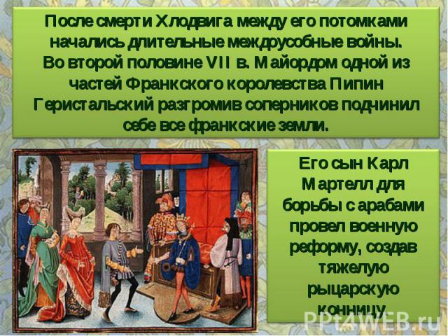 После смерти Хлодвига между его потомками начались длительные междоусобные войны. Во второй половине VII в. Майордом одной из частей Франкского королевства Пипин Геристальский разгромив соперников подчинил себе все франкские земли. Его сын Карл Март…