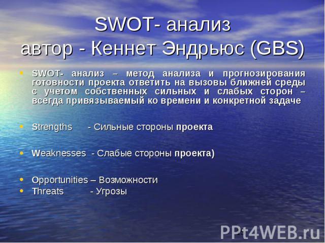 SWOT- анализ автор - Кеннет Эндрьюс (GBS)SWOT- анализ – метод анализа и прогнозирования готовности проекта ответить на вызовы ближней среды с учетом собственных сильных и слабых сторон – всегда привязываемый ко времени и конкретной задаче Strengths …
