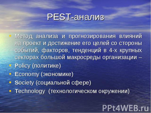 PEST-анализМетод анализа и прогнозирования влияний на проект и достижение его целей со стороны событий, факторов, тенденций в 4-х крупных секторах большой макросреды организации – Policy (политике) Economy (экономике) Society (социальной сфере) Tech…
