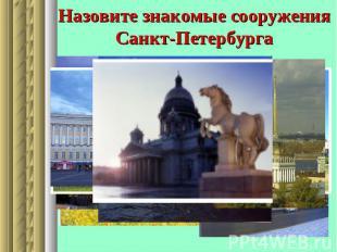 Назовите знакомые сооружения Санкт-Петербурга