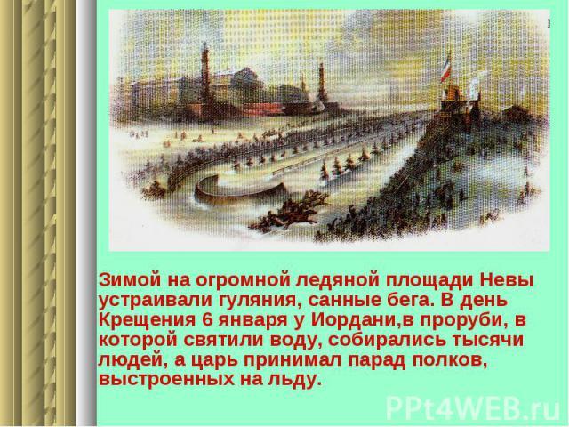 Зимой на огромной ледяной площади Невы устраивали гуляния, санные бега. В день Крещения 6 января у Иордани,в проруби, в которой святили воду, собирались тысячи людей, а царь принимал парад полков, выстроенных на льду.