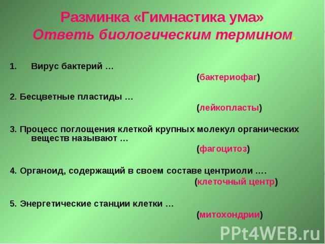 Разминка «Гимнастика ума» Ответь биологическим термином. Вирус бактерий … (бактериофаг) 2. Бесцветные пластиды … (лейкопласты) 3. Процесс поглощения клеткой крупных молекул органических веществ называют … (фагоцитоз) 4. Органоид, содержащий в своем …