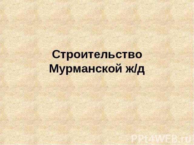 Строительство Мурманской ж/д
