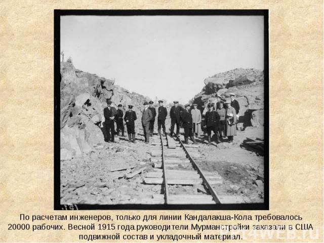 По расчетам инженеров, только для линии Кандалакша-Кола требовалось 20000 рабочих. Весной 1915 года руководители Мурманстройки заказали в США подвижной состав и укладочный материал.
