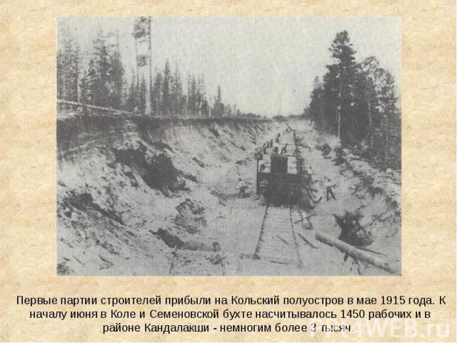 Первые партии строителей прибыли на Кольский полуостров в мае 1915 года. К началу июня в Коле и Семеновской бухте насчитывалось 1450 рабочих и в районе Кандалакши - немногим более 3 тысяч.