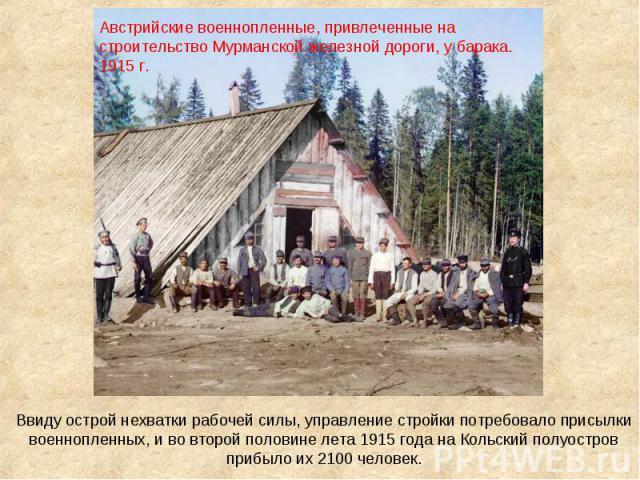 Австрийские военнопленные, привлеченные на строительство Мурманской железной дороги, у барака. 1915 г. Ввиду острой нехватки рабочей силы, управление стройки потребовало присылки военнопленных, и во второй половине лета 1915 года на Кольский полуост…