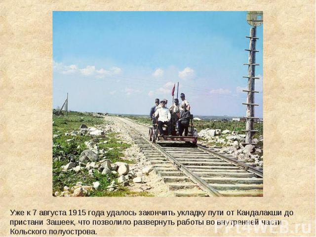Уже к 7 августа 1915 года удалось закончить укладку пути от Кандалакши до пристани Зашеек, что позволило развернуть работы во внутренней части Кольского полуострова.