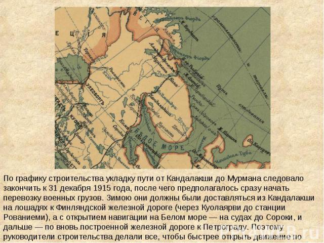 По графику строительства укладку пути от Кандалакши до Мурмана следовало закончить к 31 декабря 1915 года, после чего предполагалось сразу начать перевозку военных грузов. Зимою они должны были доставляться из Кандалакши на лошадях к Финляндской жел…